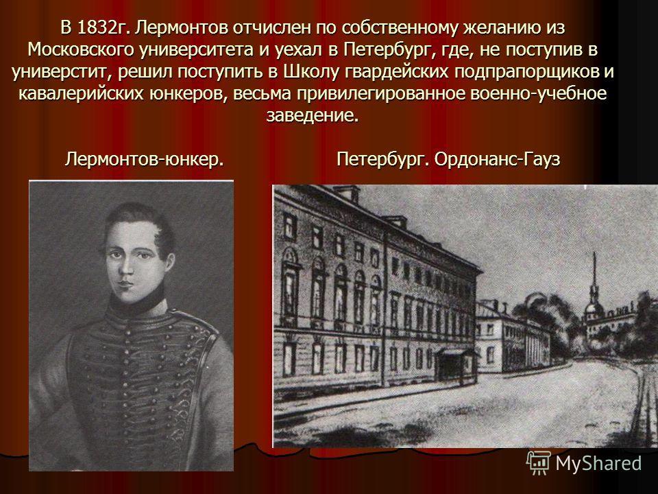 В 1832 г. Лермонтов отчислен по собственному желанию из Московского университета и уехал в Петербург, где, не поступив в универстит, решил поступить в Школу гвардейских подпрапорщиков и кавалерийских юнкеров, весьма привилегированное военно-учебное з