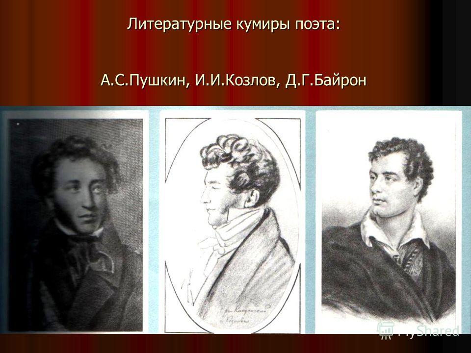 Литературные кумиры поэта: А.С.Пушкин, И.И.Козлов, Д.Г.Байрон