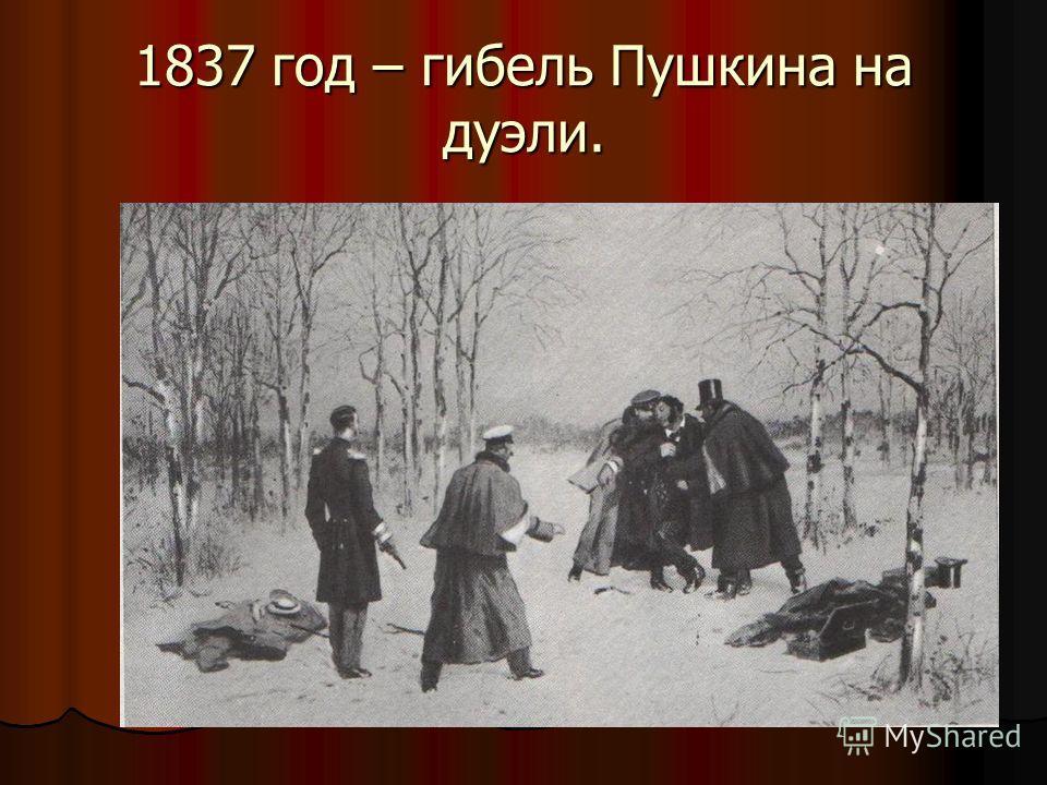 1837 год – гибель Пушкина на дуэли.
