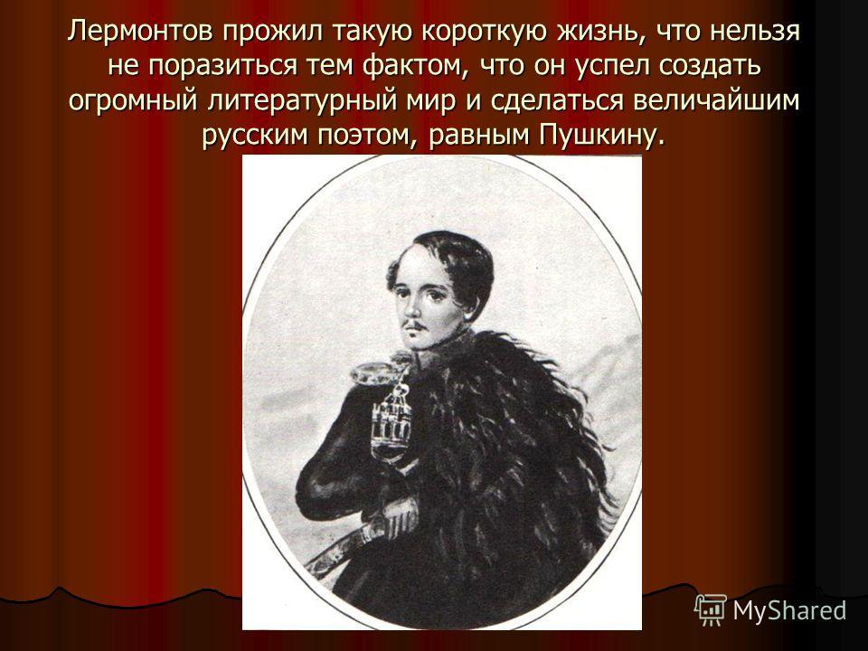 Лермонтов прожил такую короткую жизнь, что нельзя не поразиться тем фактом, что он успел создать огромный литературный мир и сделаться величайшим русским поэтом, равным Пушкину.