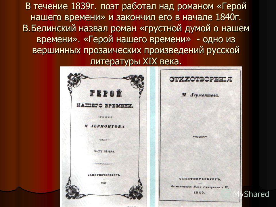 В течение 1839 г. поэт работал над романом «Герой нашего времени» и закончил его в начале 1840 г. В.Белинский назвал роман «грустной думой о нашем времени». «Герой нашего времени» - одно из вершинных прозаических произведений русской литературы XIX в