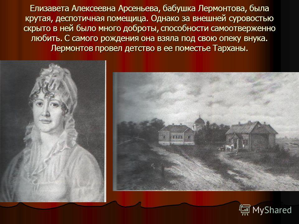Елизавета Алексеевна Арсеньева, бабушка Лермонтова, была крутая, деспотичная помещица. Однако за внешней суровостью скрыто в ней было много доброты, способности самоотверженно любить. С самого рождения она взяла под свою опеку внука. Лермонтов провел