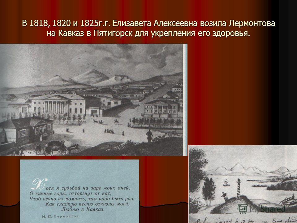 В 1818, 1820 и 1825 г.г. Елизавета Алексеевна возила Лермонтова на Кавказ в Пятигорск для укрепления его здоровья.