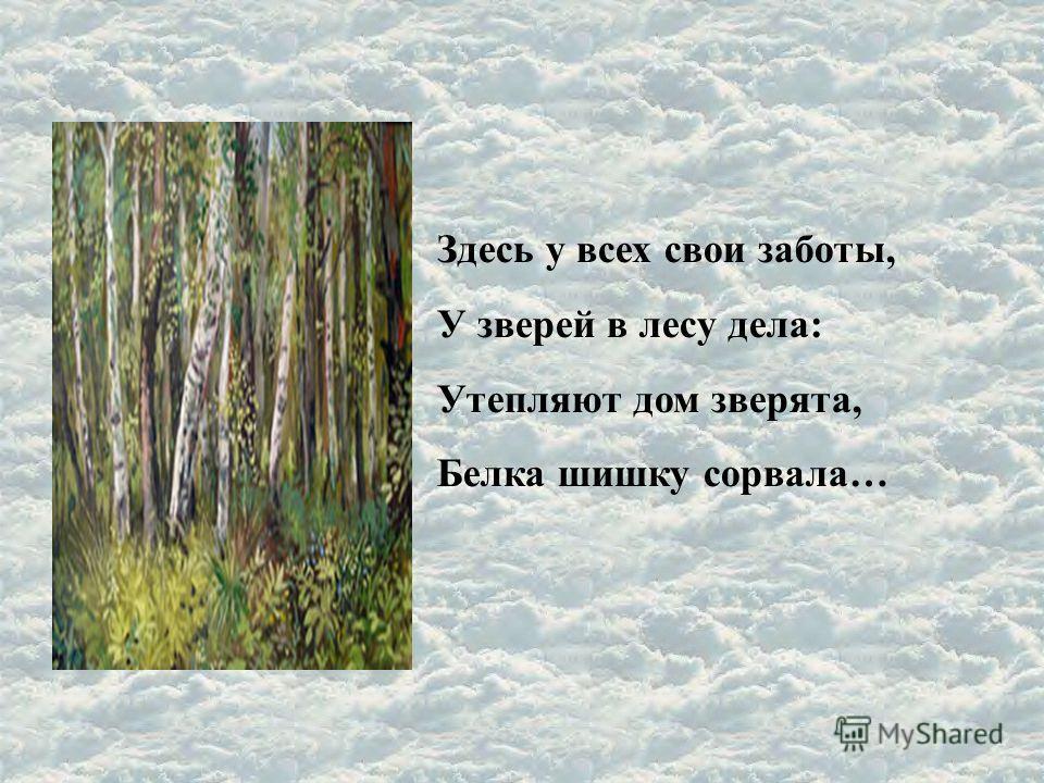 Здесь у всех свои заботы, У зверей в лесу дела: Утепляют дом зверята, Белка шишку сорвала…