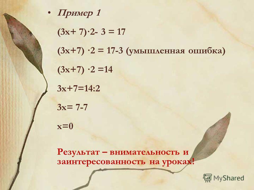 Пример 1 (3 х+ 7)·2- 3 = 17 (3 х+7) ·2 = 17-3 (умышленная ошибка) (3 х+7) ·2 =14 3 х+7=14:2 3 х= 7-7 х=0 Результат – внимательность и заинтересованность на уроках!