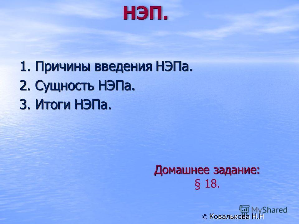 1. Причины введения НЭПа. 2. Сущность НЭПа. 3. Итоги НЭПа. Домашнее задание: § 18. Ковалькова Н.Н ©
