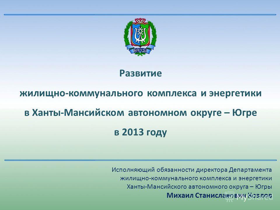 Развитие жилищно-коммунального комплекса и энергетики в Ханты-Мансийском автономном округе – Югре в 2013 году Исполняющий обязанности директора Департамента жилищно-коммунального комплекса и энергетики Ханты-Мансийского автономного округа – Югры Миха