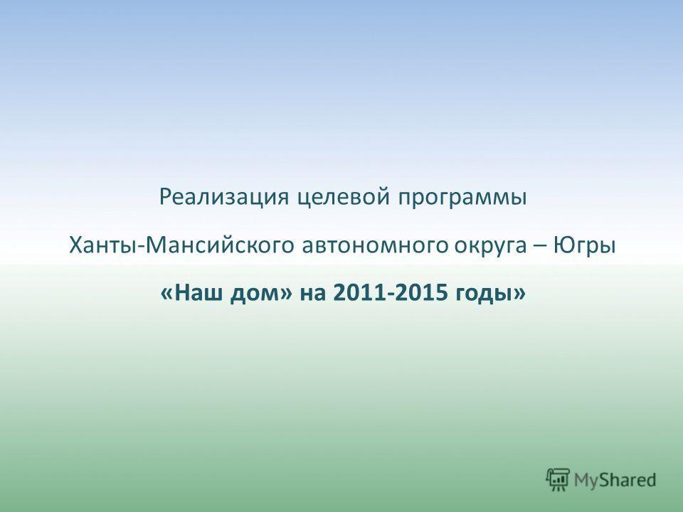 Реализация целевой программы Ханты-Мансийского автономного округа – Югры «Наш дом» на 2011-2015 годы»
