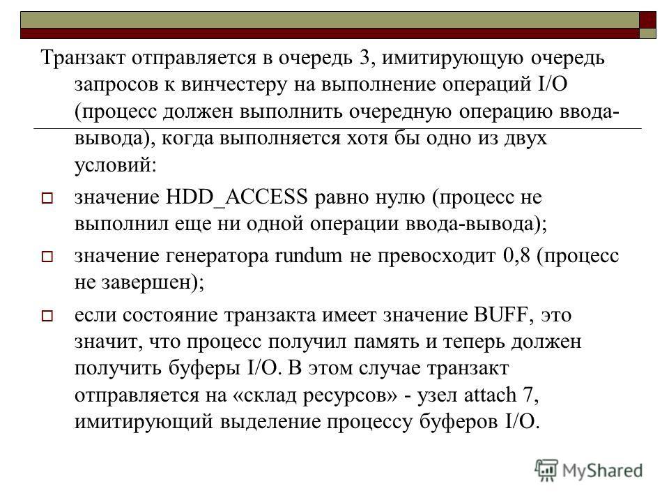 Транзакт отправляется в очередь 3, имитирующую очередь запросов к винчестеру на выполнение операций I/O (процесс должен выполнить очередную операцию ввода- вывода), когда выполняется хотя бы одно из двух условий: значение HDD_ACCESS равно нулю (проце