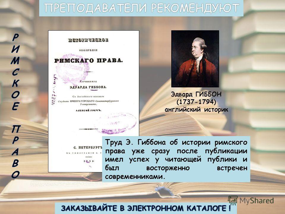 Эдвард ГИББОН (1737-1794) английский историк Труд Э. Гиббона об истории римского права уже сразу после публикации имел успех у читающей публики и был восторженно встречен современниками.