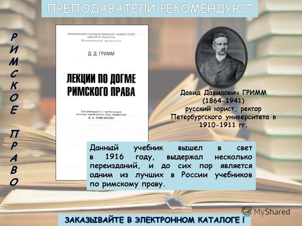 Давид Давидович ГРИММ (1864-1941) русский юрист, ректор Петербургского университета в 1910-1911 гг. Данный учебник вышел в свет в 1916 году, выдержал несколько переизданий, и до сих пор является одним из лучших в России учебников по римскому праву.