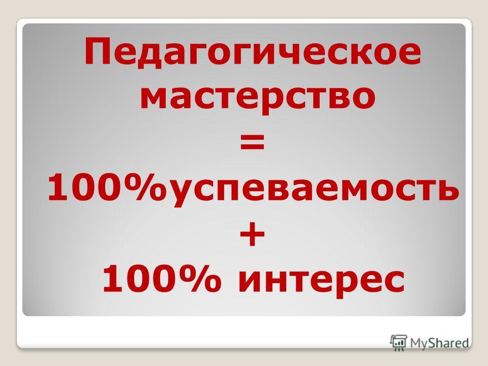 Педагогическое мастерство = 100%успеваемость + 100% интерес