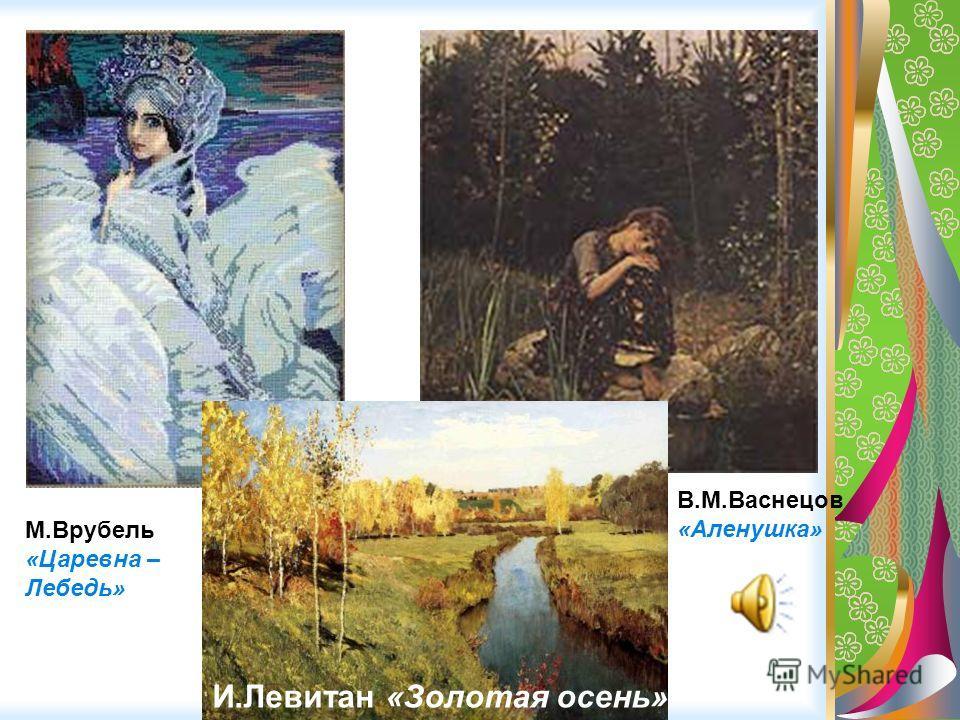 М.Врубель «Царевна – Лебедь» В.М.Васнецов «Аленушка» И.Левитан «Золотая осень»