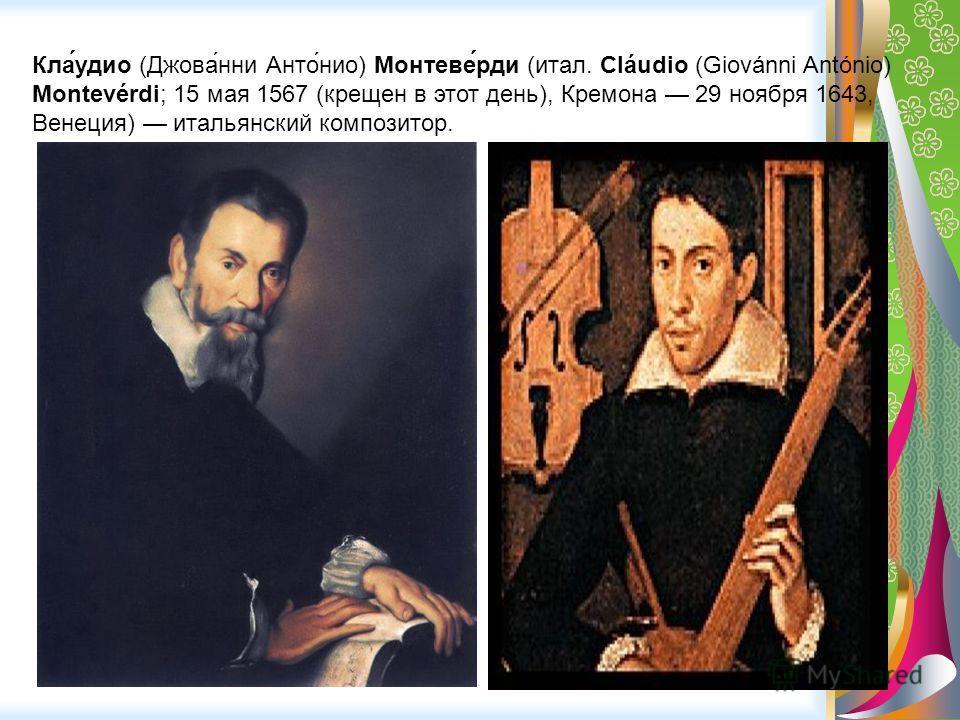 Кла́удио (Джова́нни Анто́нио) Монтеве́рди (итал. Cláudio (Giovánni António) Montevérdi; 15 мая 1567 (крещен в этот день), Кремона 29 ноября 1643, Венеция) итальянский композитор.