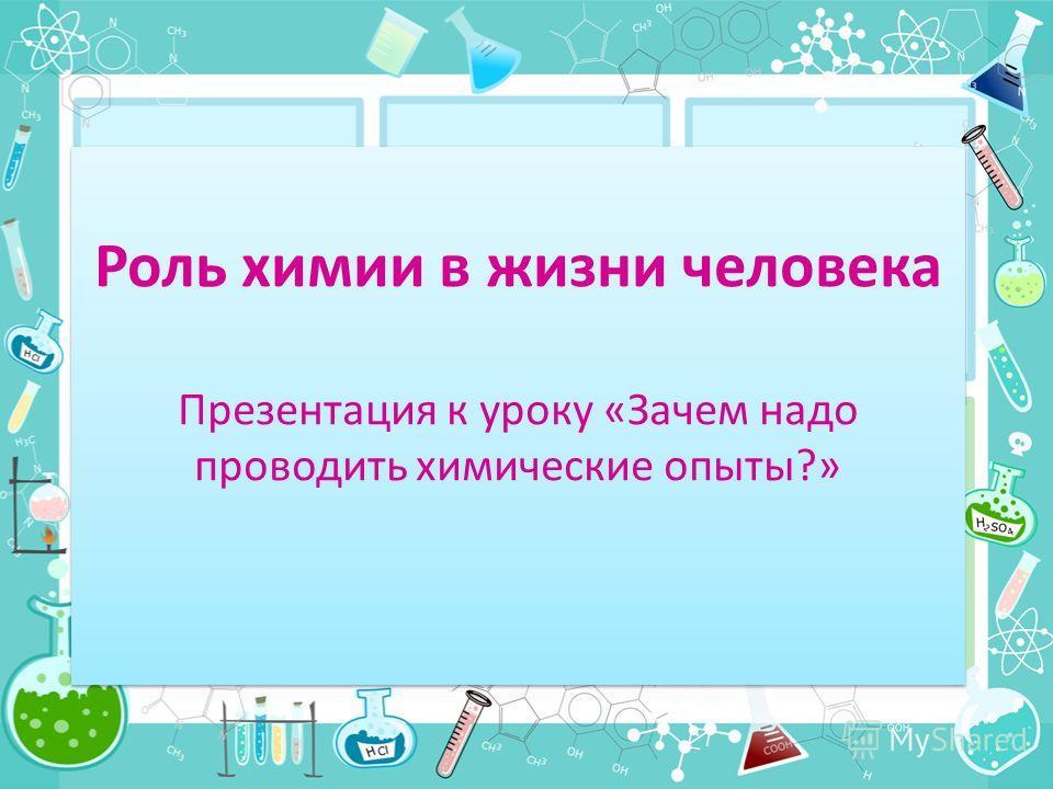 Роль химии в жизни человека Презентация к уроку «Зачем надо проводить химические опыты?»