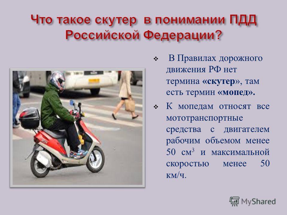 В Правилах дорожного движения РФ нет термина « скутер », там есть термин « мопед ». К мопедам относят все мототранспортные средства с двигателем рабочим объемом менее 50 см 3 и максимальной скоростью менее 50 км / ч.
