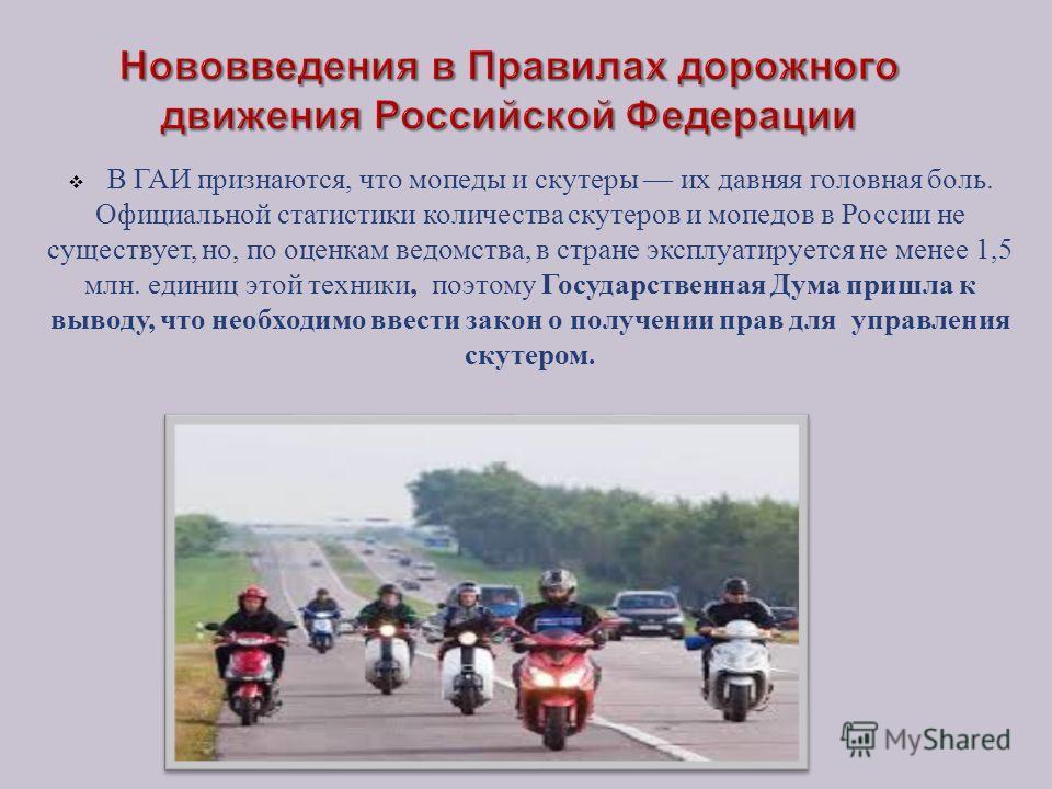 В ГАИ признаются, что мопеды и скутеры их давняя головная боль. Официальной статистики количества скутеров и мопедов в России не существует, но, по оценкам ведомства, в стране эксплуатируется не менее 1,5 млн. единиц этой техники, поэтому Государстве