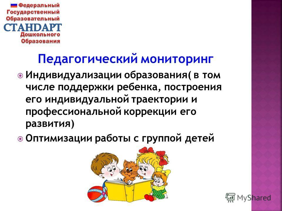 Педагогический мониторинг Индивидуализации образования( в том числе поддержки ребенка, построения его индивидуальной траектории и профессиональной коррекции его развития) Оптимизации работы с группой детей