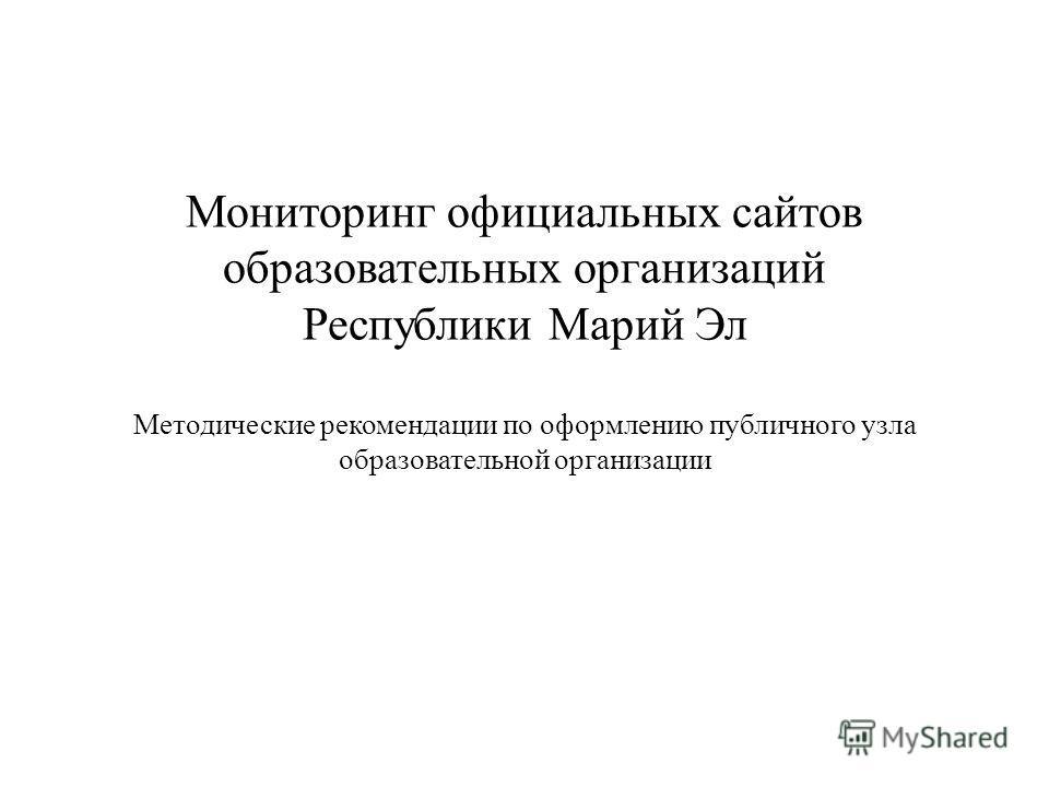 Мониторинг официальных сайтов образовательных организаций Республики Марий Эл Методические рекомендации по оформлению публичного узла образовательной организации