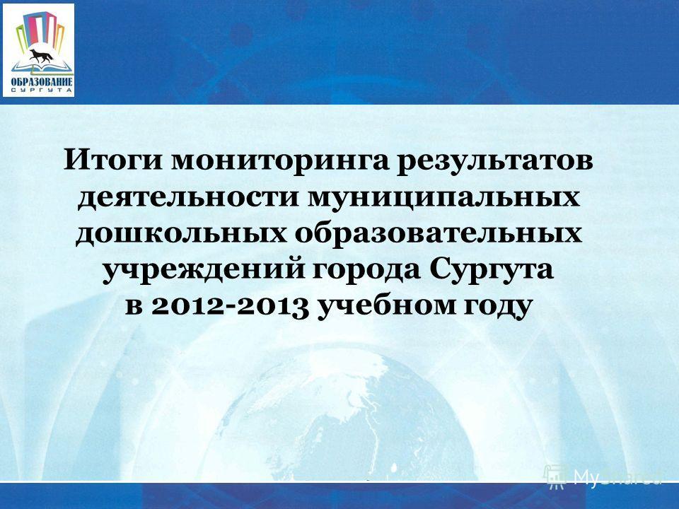 Итоги мониторинга результатов деятельности муниципальных дошкольных образовательных учреждений города Сургута в 2012-2013 учебном году