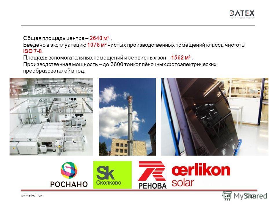 www.eltech.com 5/10 Общая площадь центра – 2640 м². Введено в эксплуатацию 1078 м² чистых производственных помещений класса чистоты ISO 7-8. Площадь вспомогательных помещений и сервисных зон – 1562 м². Производственная мощность – до 3600 тонкоплёночн