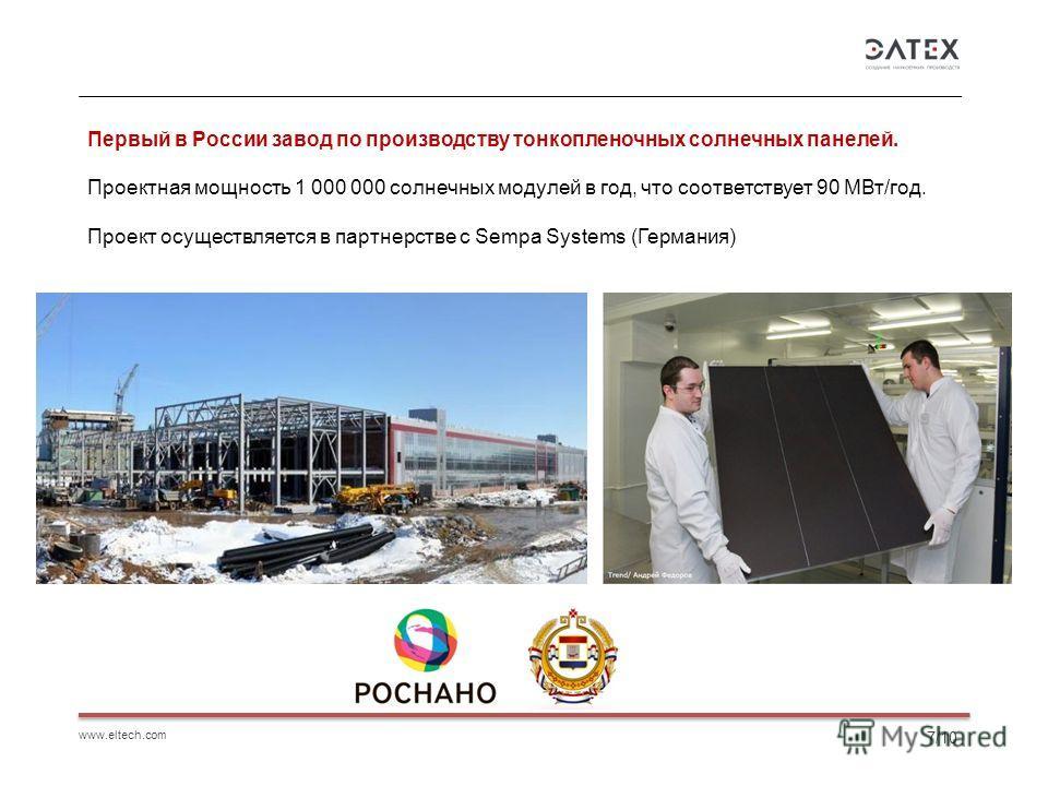 www.eltech.com 7/10 Первый в России завод по производству тонкопленочных солнечных панелей. Проектная мощность 1 000 000 солнечных модулей в год, что соответствует 90 МВт/год. Проект осуществляется в партнерстве с Sempa Systems (Германия)