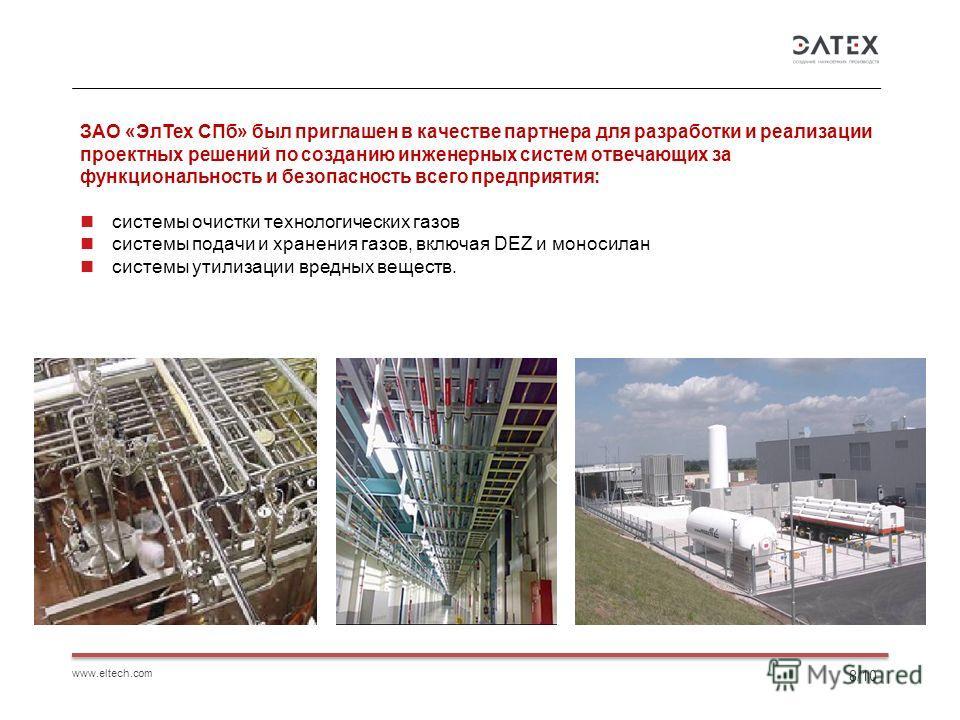 www.eltech.com 8/10 ЗАО «Эл Тех СПб» был приглашен в качестве партнера для разработки и реализации проектных решений по созданию инженерных систем отвечающих за функциональность и безопасность всего предприятия: системы очистки технологических газов