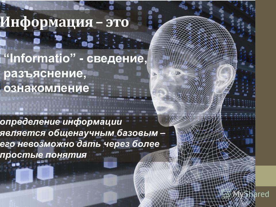 Информация – это Informatio - cведение, разъяснение, ознакомление определение информации является общенаучным базовым – его невозможно дать через более простые понятия