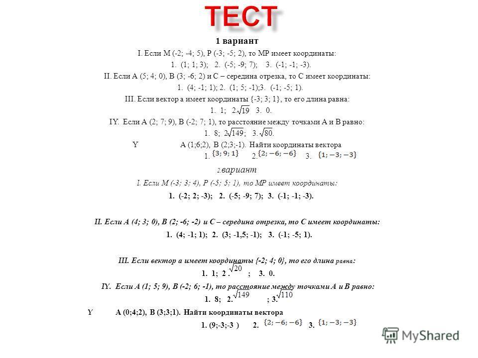 1 вариант I. Если М (-2; -4; 5), Р (-3; -5; 2), то МР имеет координаты : 1. (1; 1; 3); 2. (-5; -9; 7); 3. (-1; -1; -3). II. Если А (5; 4; 0), В (3; -6; 2) и С – середина отрезка, то С имеет координаты : 1. (4; -1; 1); 2. (1; 5; -1);3. (-1; -5; 1). II