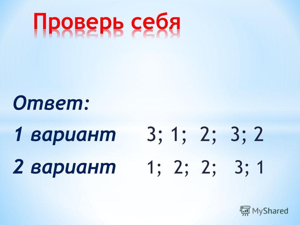 Ответ: 1 вариант 3; 1; 2; 3; 2 2 вариант 1; 2; 2; 3; 1