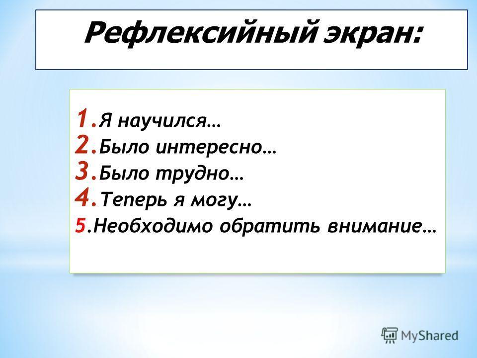 Рефлексийный экран: 1. Я научился… 2. Было интересно… 3. Было трудно… 4. Теперь я могу… 5. Необходимо обратить внимание…