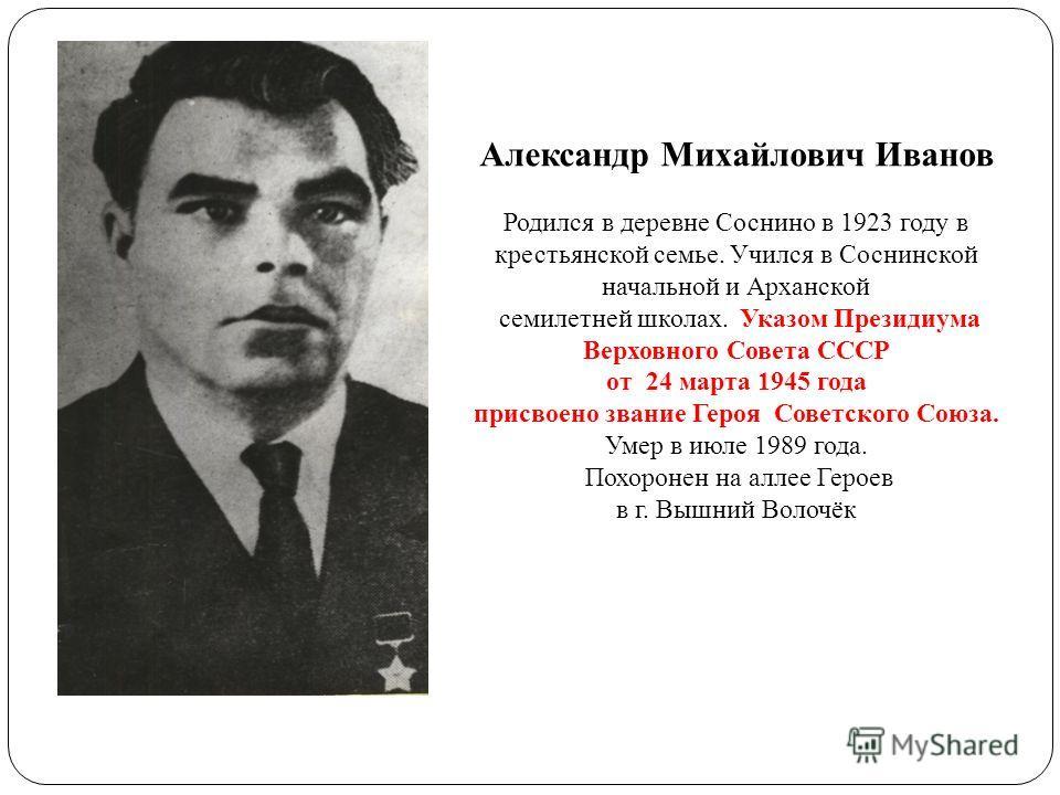 Александр Михайлович Иванов Родился в деревне Соснино в 1923 году в крестьянской семье. Учился в Соснинской начальной и Арханской семилетней школах. Указом Президиума Верховного Совета СССР от 24 марта 1945 года присвоено звание Героя Советского Союз