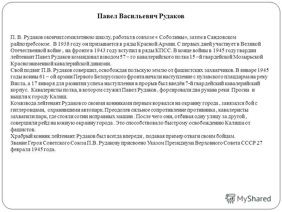 Павел Васильевич Рудаков П. В. Рудаков окончил семилетнюю школу, работал в совхозе « Соболины », затем в Сандовском райпотребсоюзе. В 1938 году он призывается в ряды Красной Армии. С первых дней участвует в Великой Отечественной войне, на фронте в 19