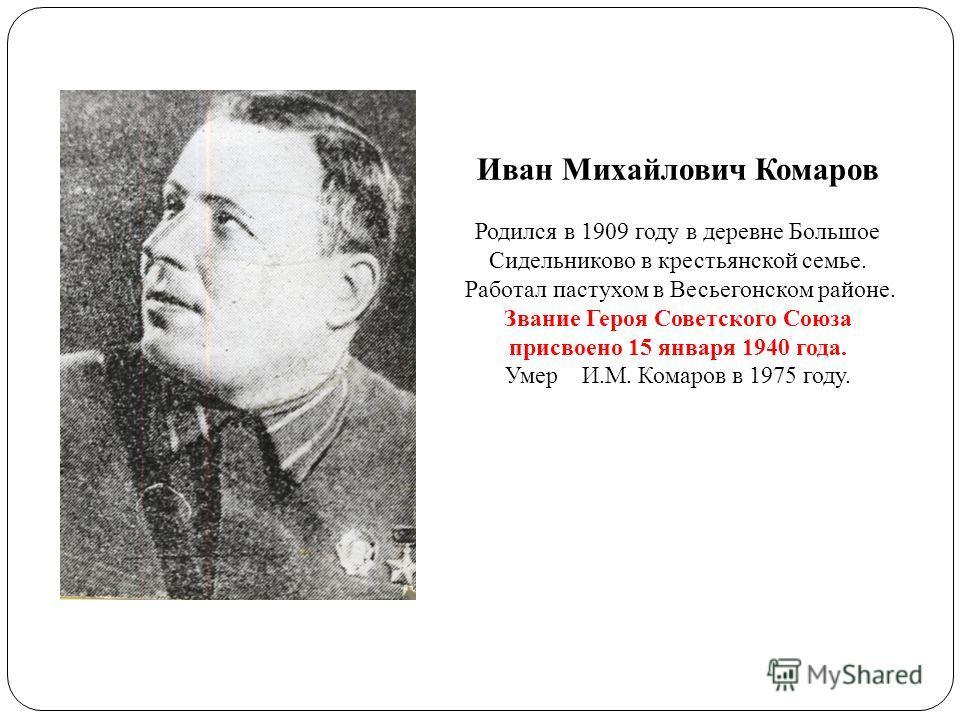 Иван Михайлович Комаров Родился в 1909 году в деревне Большое Сидельниково в крестьянской семье. Работал пастухом в Весьегонском районе. Звание Героя Советского Союза присвоено 15 января 1940 года. Умер И.М. Комаров в 1975 году.