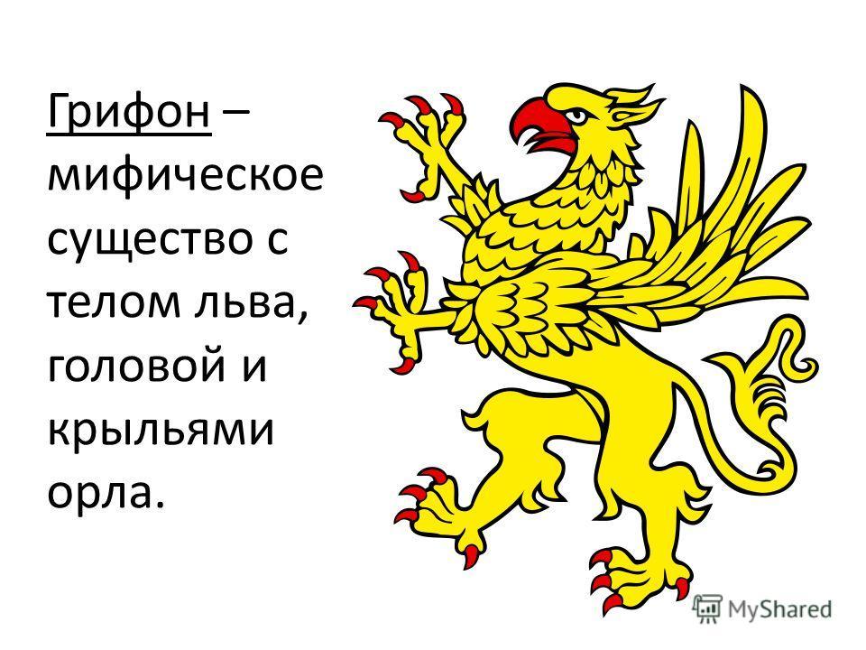 Грифон – мифическое существо с телом льва, головой и крыльями орла.