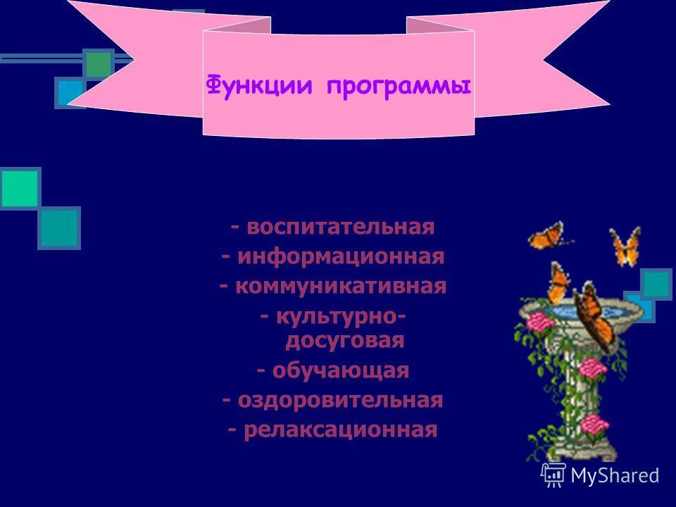 Функции программы - воспитательная - информационная - коммуникативная - культурно- досуговая - обучающая - оздоровительная - релаксационная