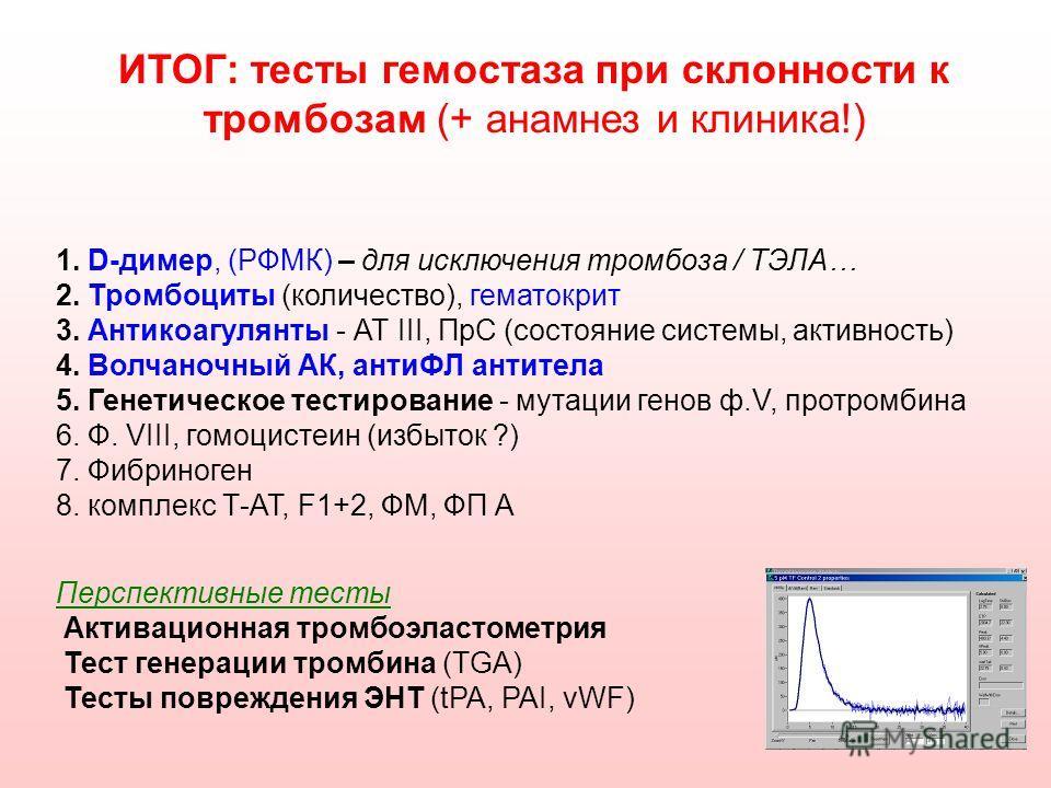 ИТОГ: тесты гемостаза при склонности к тромбозам (+ анамнез и клиника!) 1. D-димер, (РФМК) – для исключения тромбоза / ТЭЛА… 2. Тромбоциты (количество), гематокрит 3. Антикоагулянты - АТ III, ПрС (состояние системы, активность) 4. Волчаночный АК, ант