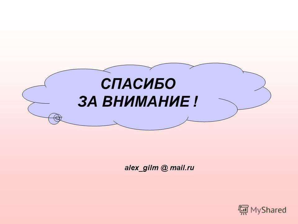 СПАСИБО ЗА ВНИМАНИЕ ! alex_gilm @ mail.ru