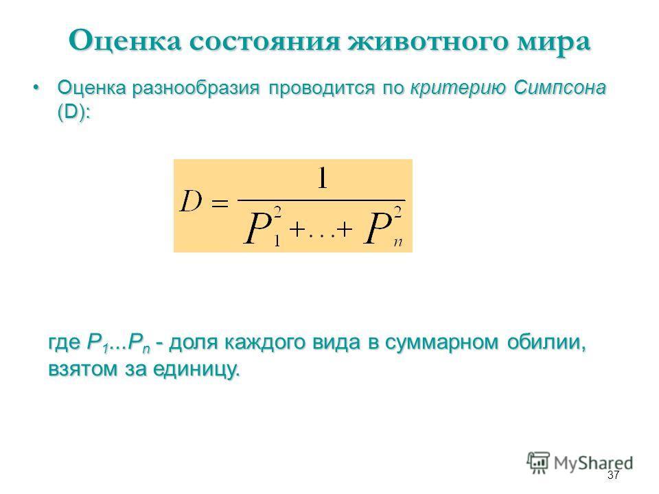 Оценка разнообразия проводится по критерию Симпсона (D):Оценка разнообразия проводится по критерию Симпсона (D): 37 Оценка состояния животного мира где P 1...Р n - доля каждого вида в суммарном обилии, взятом за единицу.