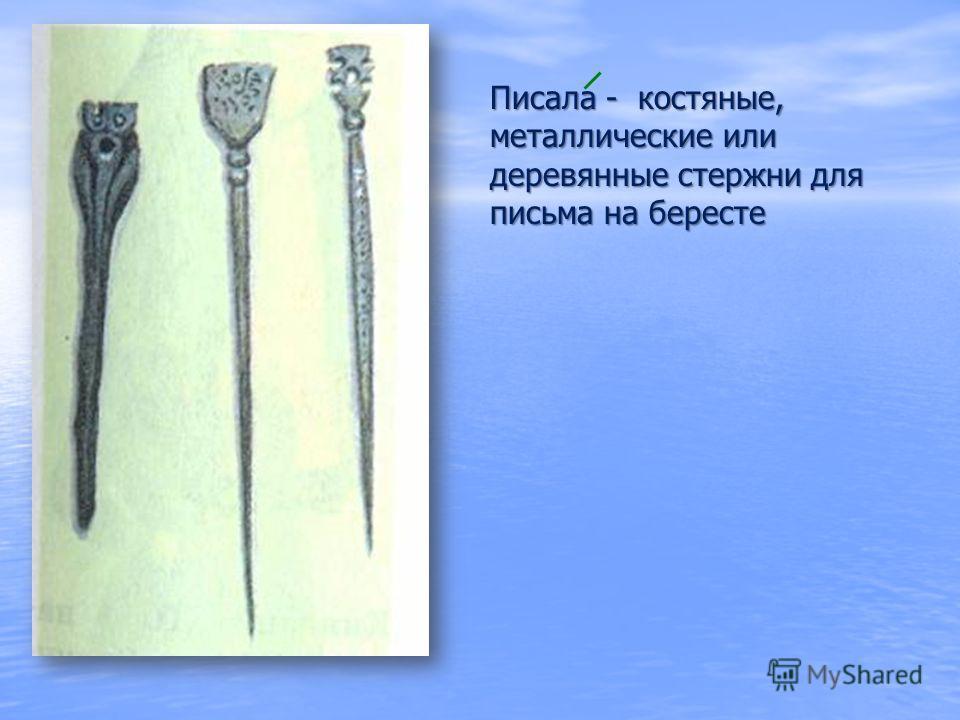 Писала - костяные, металлические или деревянные стержни для письма на бересте