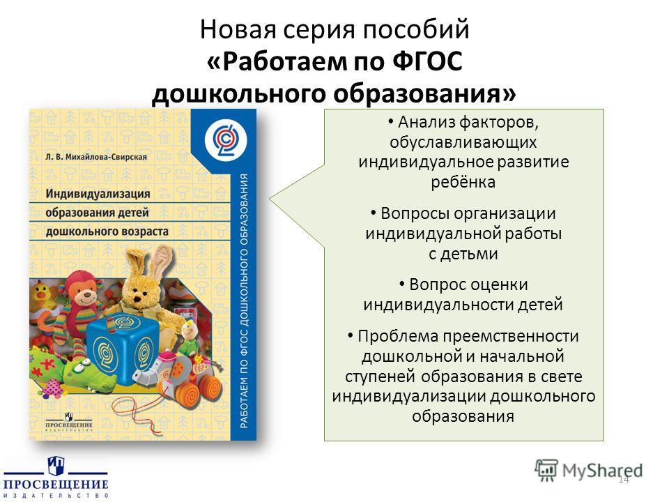 Новая серия пособий «Работаем по ФГОС дошкольного образования» 14 Анализ факторов, обуславливающих индивидуальное развитие ребёнка Вопросы организации индивидуальной работы с детьми Вопрос оценки индивидуальности детей Проблема преемственности дошкол