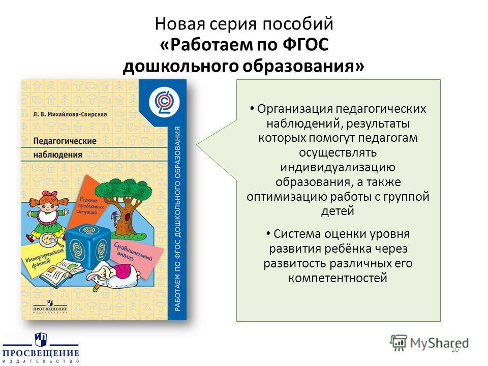 Новая серия пособий «Работаем по ФГОС дошкольного образования» 16 Организация педагогических наблюдений, результаты которых помогут педагогам осуществлять индивидуализацию образования, а также оптимизацию работы с группой детей Система оценки уровня