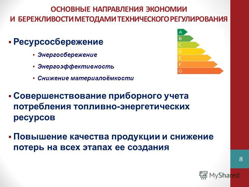 ОСНОВНЫЕ НАПРАВЛЕНИЯ ЭКОНОМИИ И БЕРЕЖЛИВОСТИ МЕТОДАМИ ТЕХНИЧЕСКОГО РЕГУЛИРОВАНИЯ 8 Ресурсосбережение Энергосбережение Энергоэффективность Снижение материалоёмкости Совершенствование приборного учета потребления топливно-энергетических ресурсов Повыше