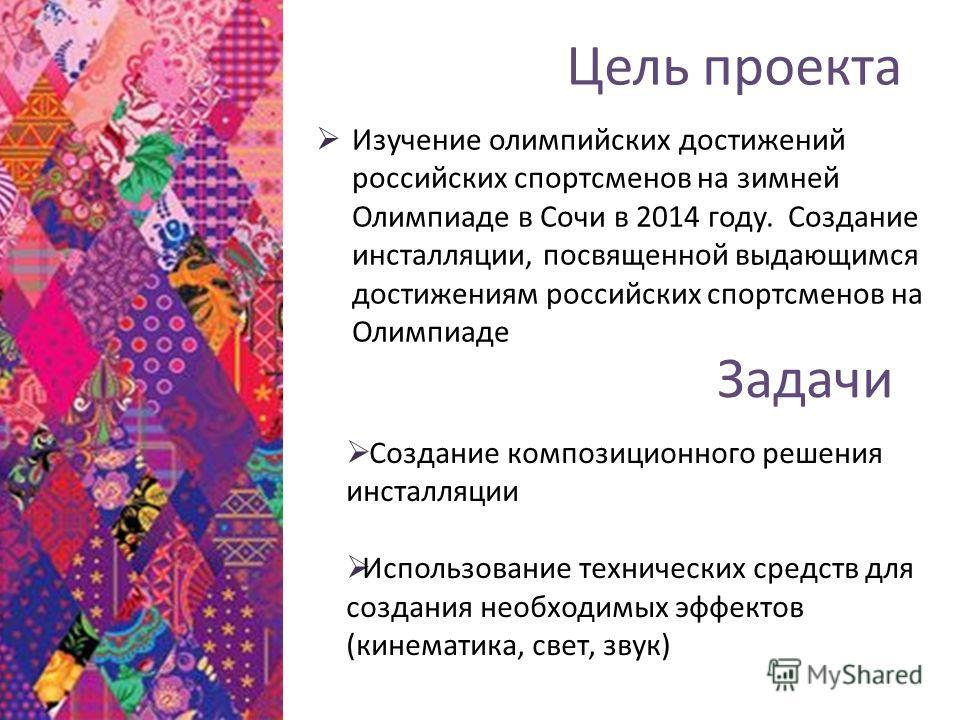 Цель проекта Изучение олимпийских достижений российских спортсменов на зимней Олимпиаде в Сочи в 2014 году. Создание инсталляции, посвященной выдающимся достижениям российских спортсменов на Олимпиаде Создание композиционного решения инсталляции Испо