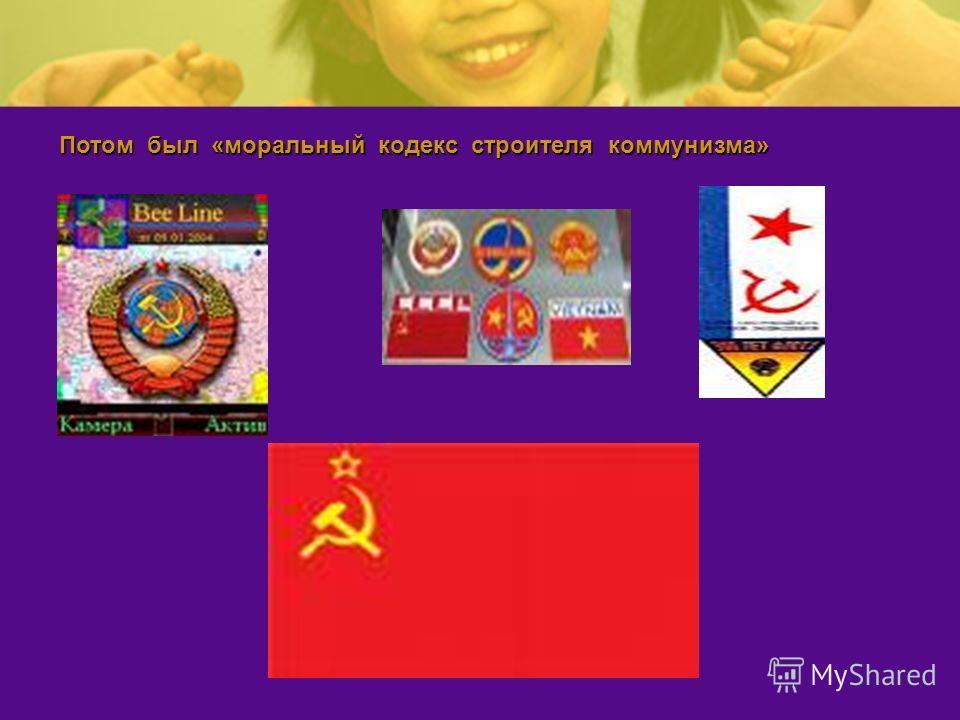 Потом был «моральный кодекс строителя коммунизма»