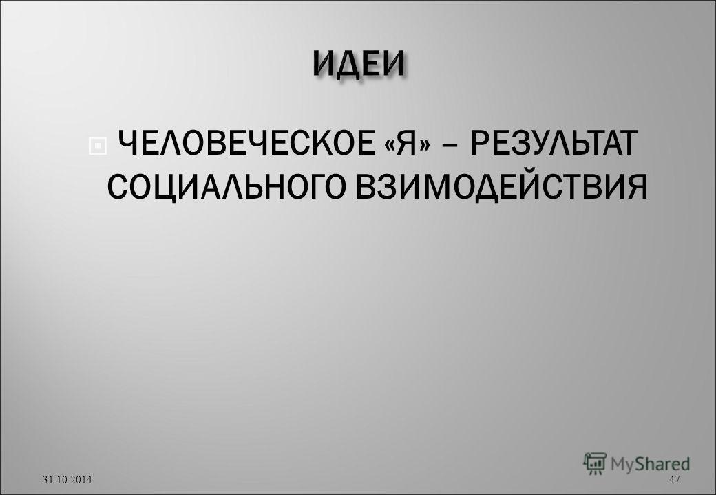 ЧЕЛОВЕЧЕСКОЕ «Я» – РЕЗУЛЬТАТ СОЦИАЛЬНОГО ВЗИМОДЕЙСТВИЯ 31.10.2014 47