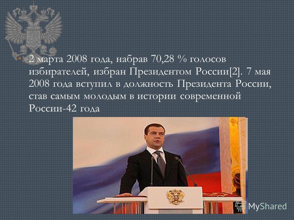 2 марта 2008 года, набрав 70,28 % голосов избирателей, избран Президентом России[2]. 7 мая 2008 года вступил в должность Президента России, став самым молодым в истории современной России-42 года