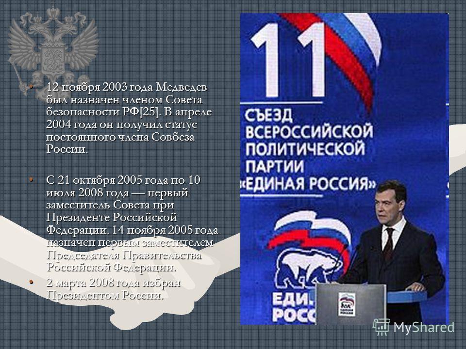 12 ноября 2003 года Медведев был назначен членом Совета безопасности РФ[25]. В апреле 2004 года он получил статус постоянного члена Совбеза России.12 ноября 2003 года Медведев был назначен членом Совета безопасности РФ[25]. В апреле 2004 года он полу