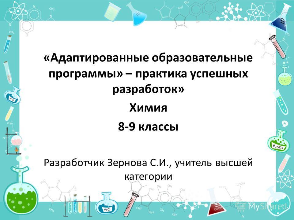 «Адаптированные образовательные программы» – практика успешных разработок» Химия 8-9 классы Разработчик Зернова С.И., учитель высшей категории