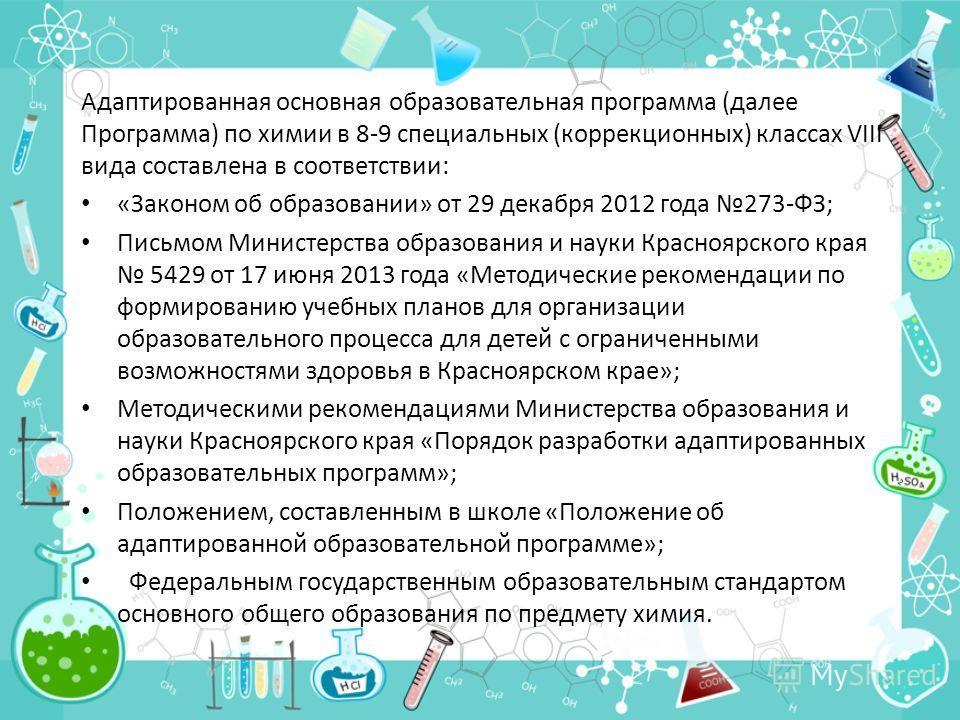 Адаптированная основная образовательная программа (далее Программа) по химии в 8-9 специальных (коррекционных) классах VIII вида составлена в соответствии: «Законом об образовании» от 29 декабря 2012 года 273-ФЗ; Письмом Министерства образования и на
